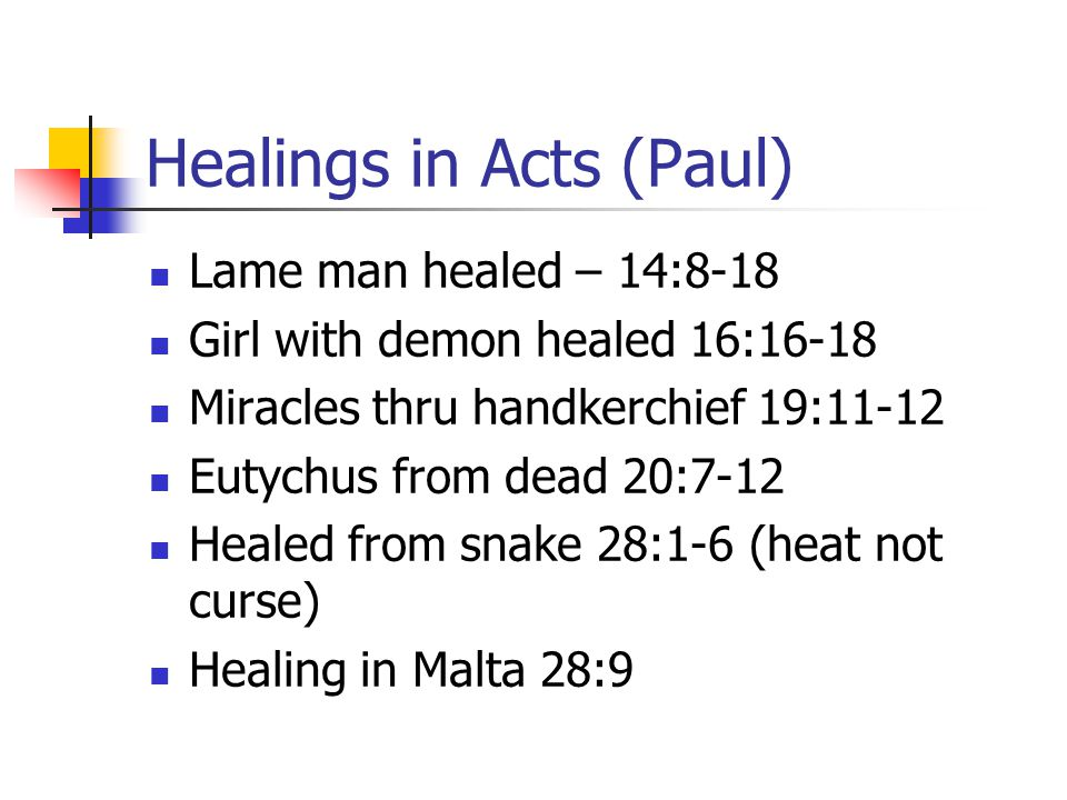 Healings in Acts (Paul) Lame man healed – 14:8-18 Girl with demon healed 16:16-18 Miracles thru handkerchief 19:11-12 Eutychus from dead 20:7-12 Healed from snake 28:1-6 (heat not curse) Healing in Malta 28:9