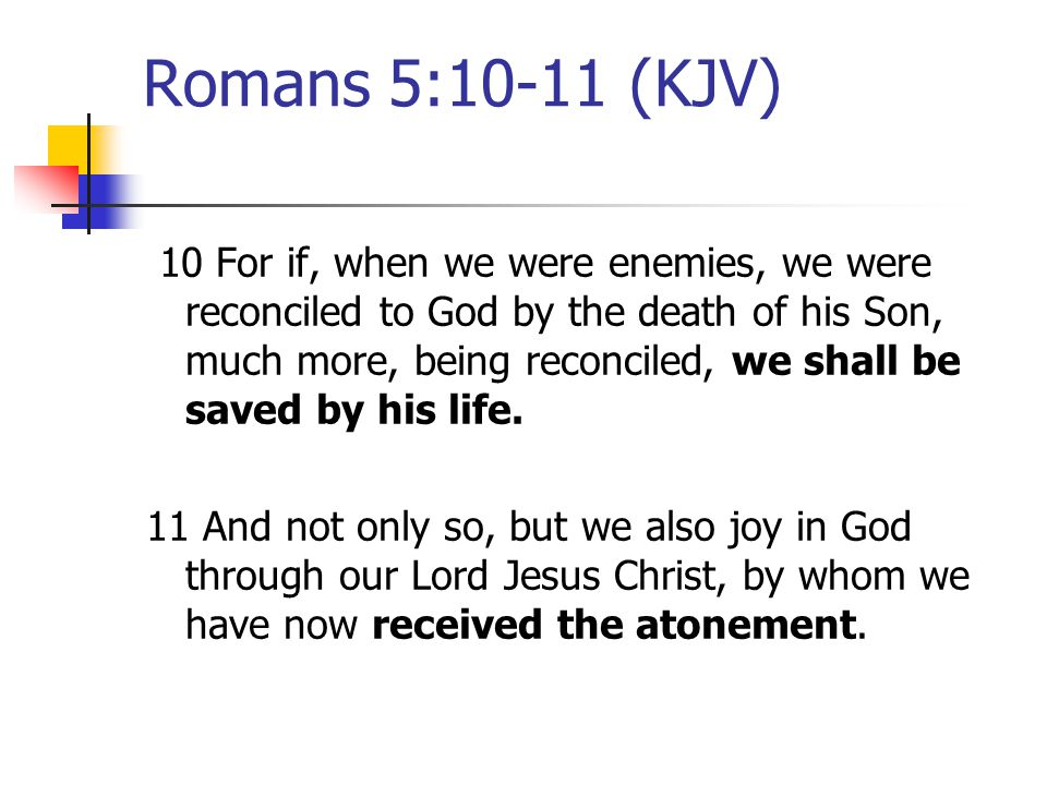 Romans 5:10-11 (KJV) 10 For if, when we were enemies, we were reconciled to God by the death of his Son, much more, being reconciled, we shall be saved by his life.