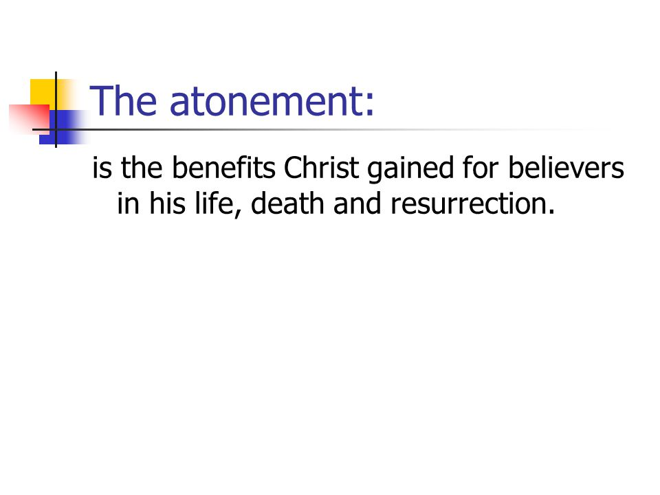 The atonement: is the benefits Christ gained for believers in his life, death and resurrection.
