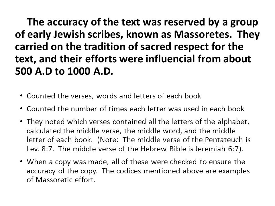 The accuracy of the text was reserved by a group of early Jewish scribes, known as Massoretes.