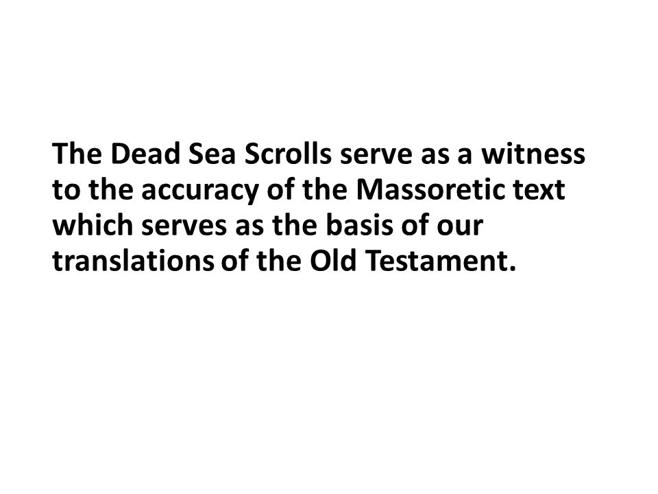 The Dead Sea Scrolls serve as a witness to the accuracy of the Massoretic text which serves as the basis of our translations of the Old Testament.