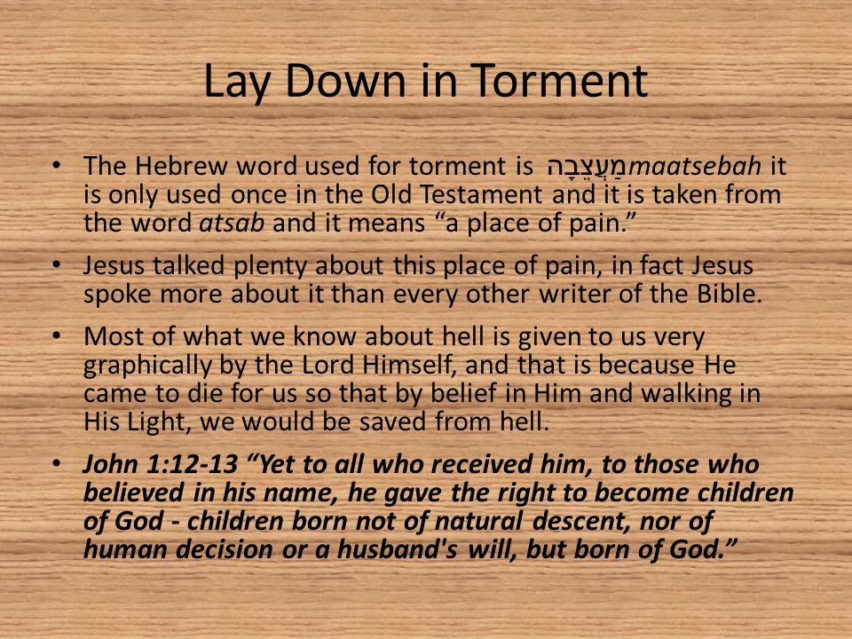 Lay Down in Torment The Hebrew word used for torment is מַעֲצֵבָה maatsebah it is only used once in the Old Testament and it is taken from the word atsab and it means a place of pain. Jesus talked plenty about this place of pain, in fact Jesus spoke more about it than every other writer of the Bible.