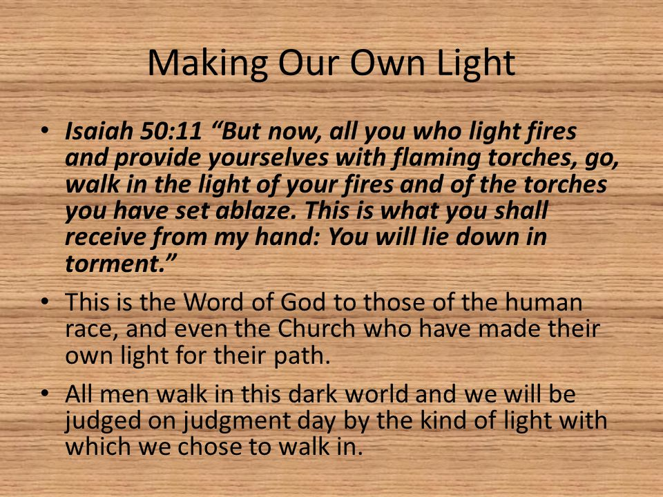 Making Our Own Light Isaiah 50:11 But now, all you who light fires and provide yourselves with flaming torches, go, walk in the light of your fires and of the torches you have set ablaze.