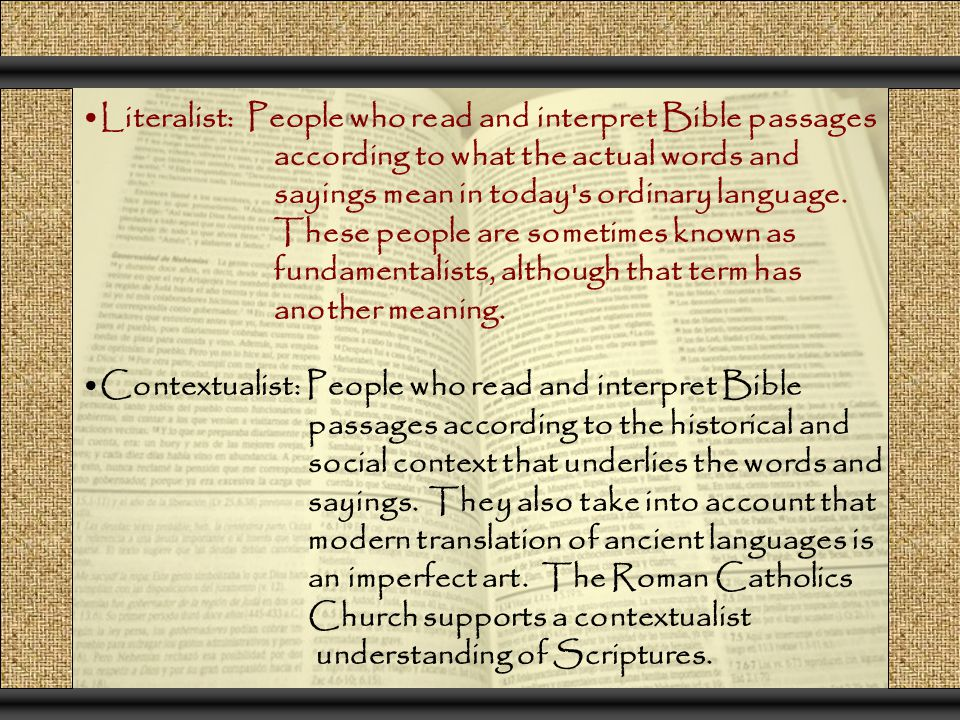 Literalist: People who read and interpret Bible passages according to what the actual words and sayings mean in today s ordinary language.