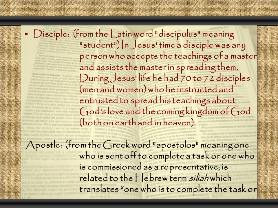 Disciple: (from the Latin word discipulus meaning student ) In Jesus time a disciple was any person who accepts the teachings of a master and assists the master in spreading them.