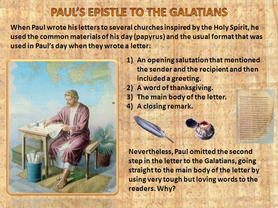 When Paul wrote his letters to several churches inspired by the Holy Spirit, he used the common materials of his day (papyrus) and the usual format that was used in Paul's day when they wrote a letter: 1)An opening salutation that mentioned the sender and the recipient and then included a greeting.