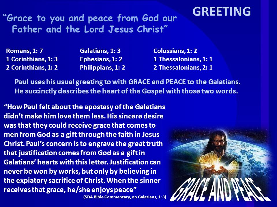 GREETING Grace to you and peace from God our Father and the Lord Jesus Christ Paul uses his usual greeting to with GRACE and PEACE to the Galatians.