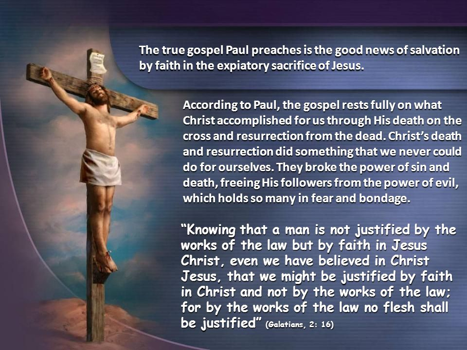 The true gospel Paul preaches is the good news of salvation by faith in the expiatory sacrifice of Jesus.