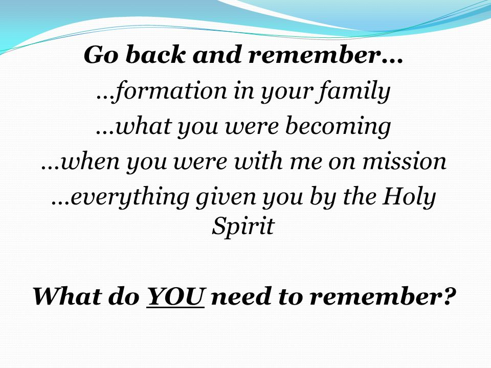 Go back and remember… …formation in your family …what you were becoming …when you were with me on mission …everything given you by the Holy Spirit What do YOU need to remember