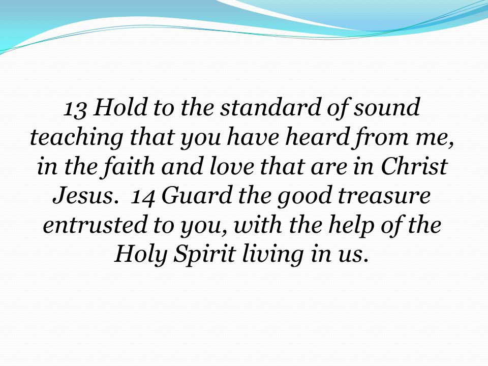 13 Hold to the standard of sound teaching that you have heard from me, in the faith and love that are in Christ Jesus.