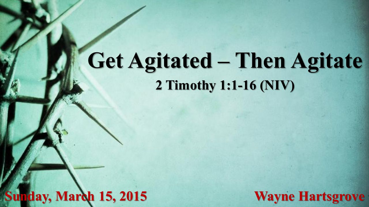 Get Agitated – Then Agitate Sunday, March 15, 2015 Wayne Hartsgrove 2 Timothy 1:1-16 (NIV)