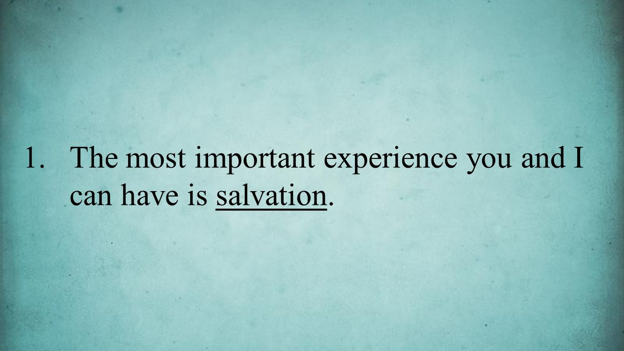 1.The most important experience you and I can have is salvation.