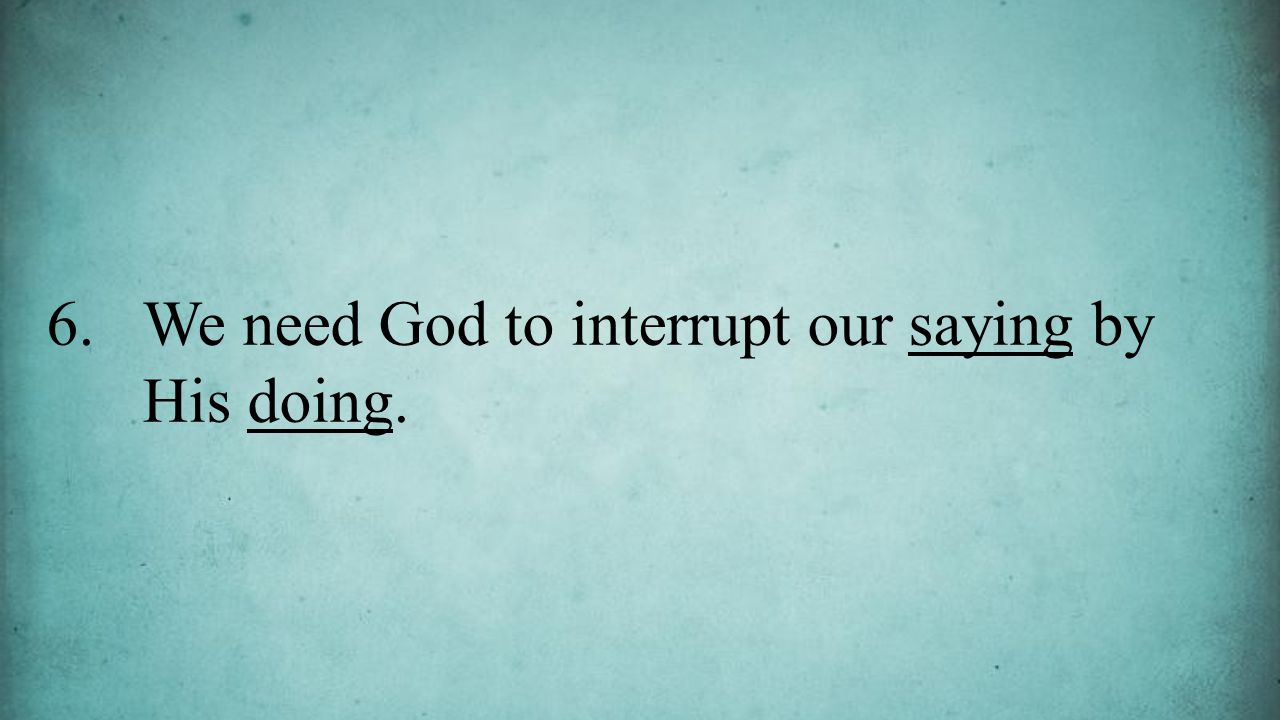 6.We need God to interrupt our saying by His doing.