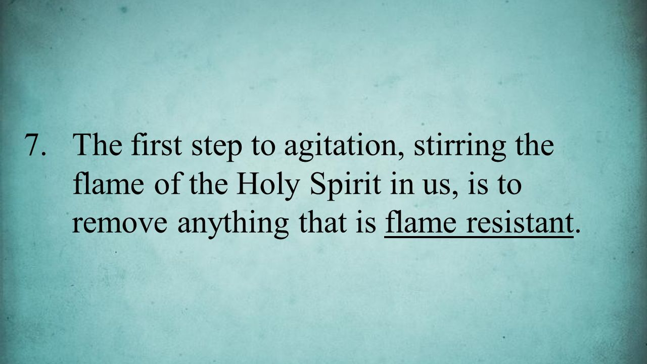 7.The first step to agitation, stirring the flame of the Holy Spirit in us, is to remove anything that is flame resistant.