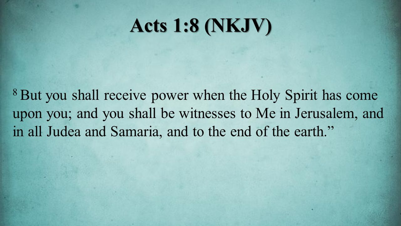 8 But you shall receive power when the Holy Spirit has come upon you; and you shall be witnesses to Me in Jerusalem, and in all Judea and Samaria, and to the end of the earth. Acts 1:8 (NKJV)