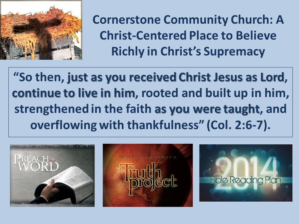 Cornerstone Community Church: A Christ-Centered Place to Believe Richly in Christ's Supremacy just as you received Christ Jesus as Lord continue to live in him as you were taught So then, just as you received Christ Jesus as Lord, continue to live in him, rooted and built up in him, strengthened in the faith as you were taught, and overflowing with thankfulness (Col.
