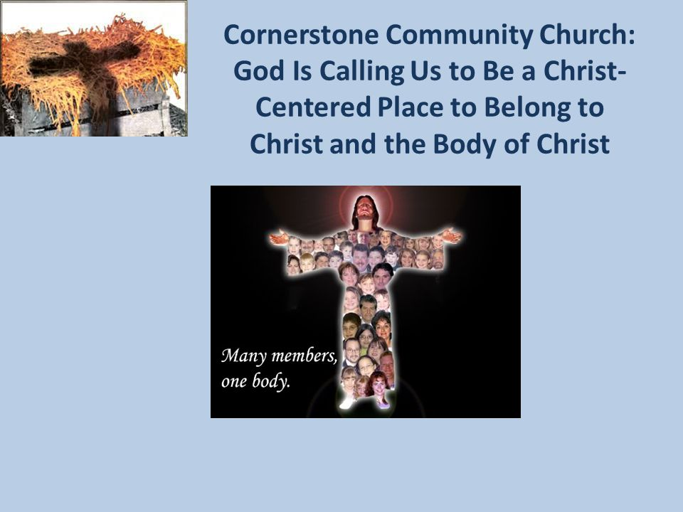 Cornerstone Community Church: God Is Calling Us to Be a Christ- Centered Place to Belong to Christ and the Body of Christ