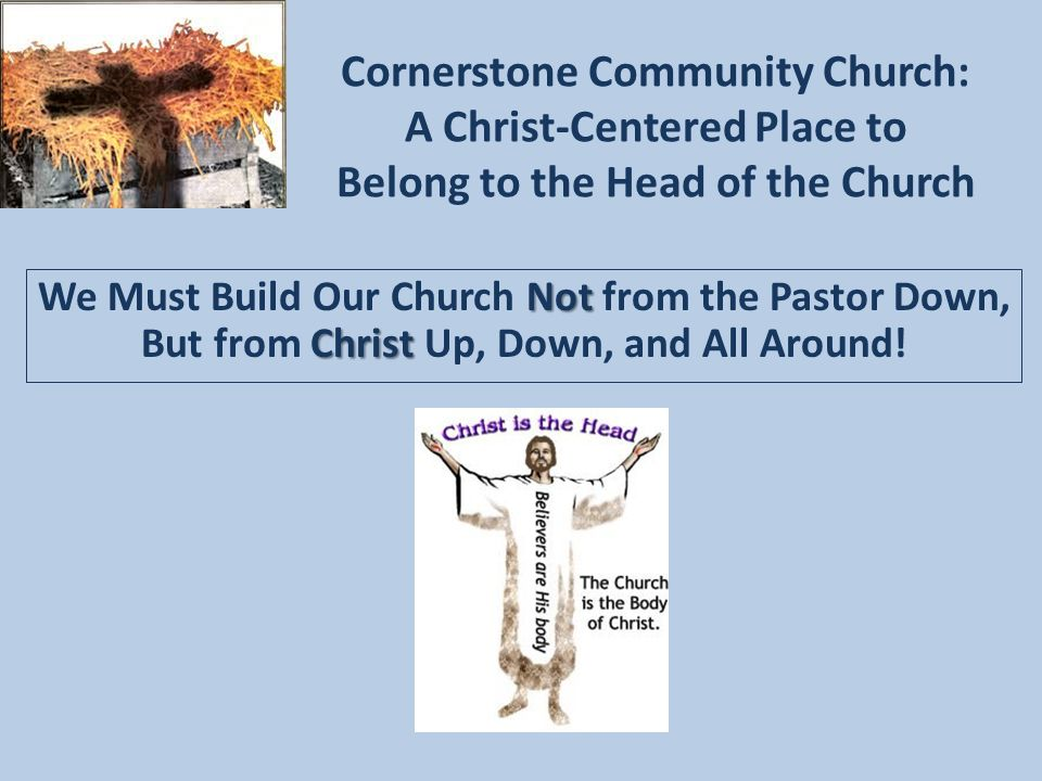 Cornerstone Community Church: A Christ-Centered Place to Belong to the Head of the Church Not Christ We Must Build Our Church Not from the Pastor Down, But from Christ Up, Down, and All Around!