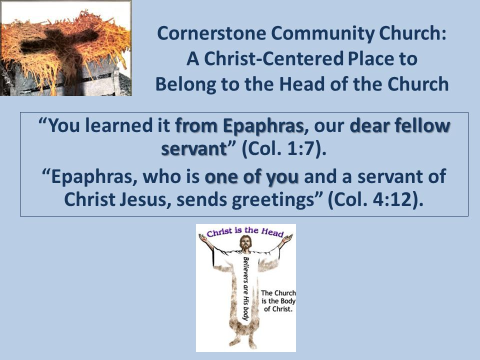 Cornerstone Community Church: A Christ-Centered Place to Belong to the Head of the Church from Epaphrasdear fellow servant You learned it from Epaphras, our dear fellow servant (Col.