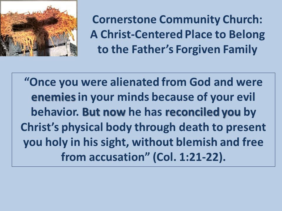 Cornerstone Community Church: A Christ-Centered Place to Belong to the Father's Forgiven Family enemies But now reconciled you Once you were alienated from God and were enemies in your minds because of your evil behavior.