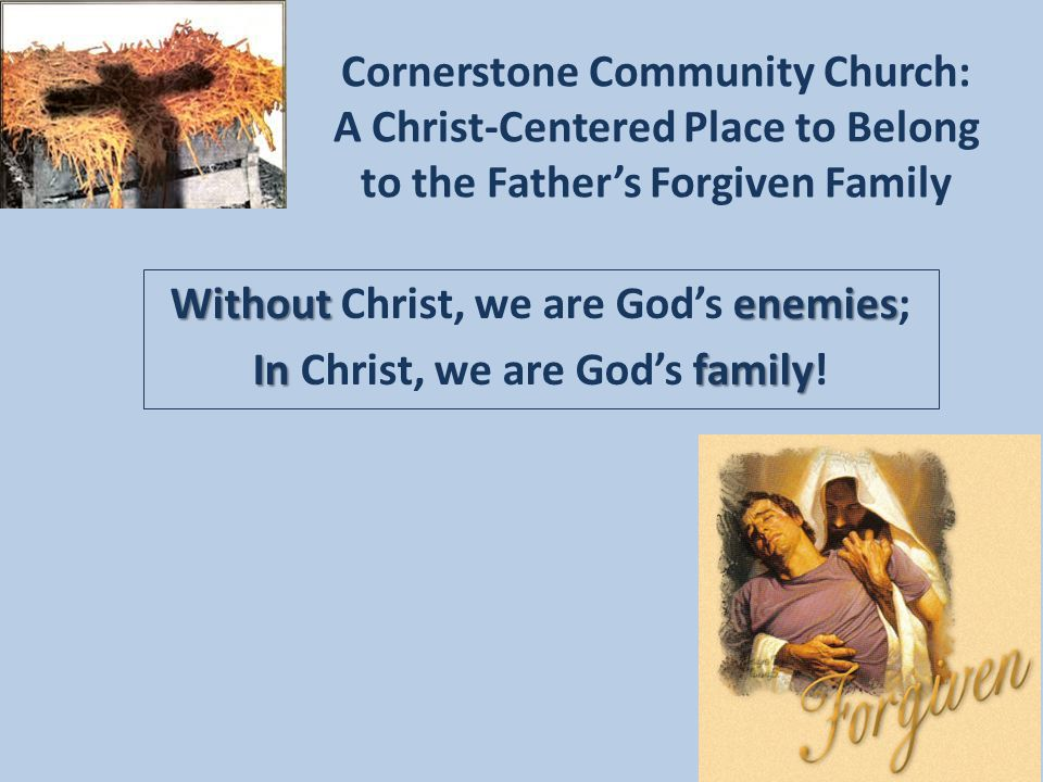 Cornerstone Community Church: A Christ-Centered Place to Belong to the Father's Forgiven Family Withoutenemies Without Christ, we are God's enemies; Infamily In Christ, we are God's family!