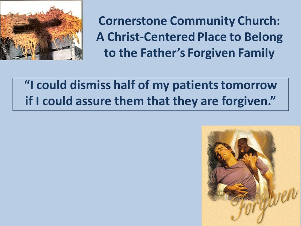 Cornerstone Community Church: A Christ-Centered Place to Belong to the Father's Forgiven Family I could dismiss half of my patients tomorrow if I could assure them that they are forgiven.