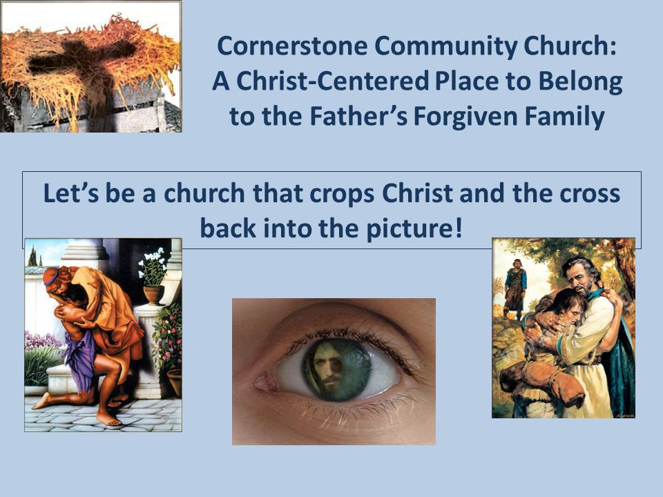 Cornerstone Community Church: A Christ-Centered Place to Belong to the Father's Forgiven Family Let's be a church that crops Christ and the cross back into the picture!
