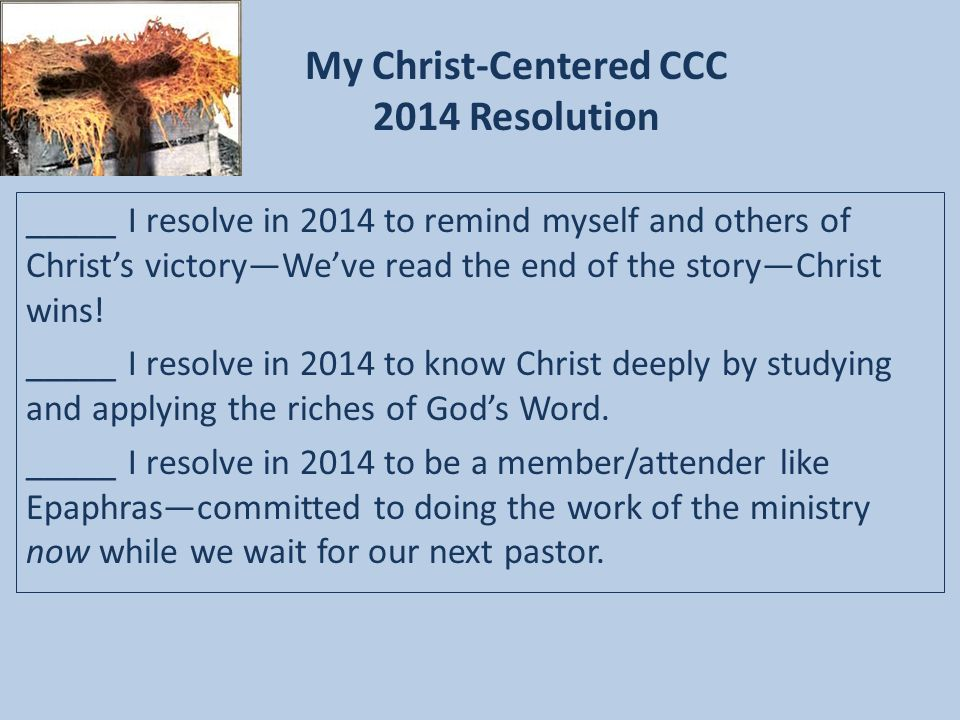 My Christ-Centered CCC 2014 Resolution _____ I resolve in 2014 to remind myself and others of Christ's victory—We've read the end of the story—Christ wins.
