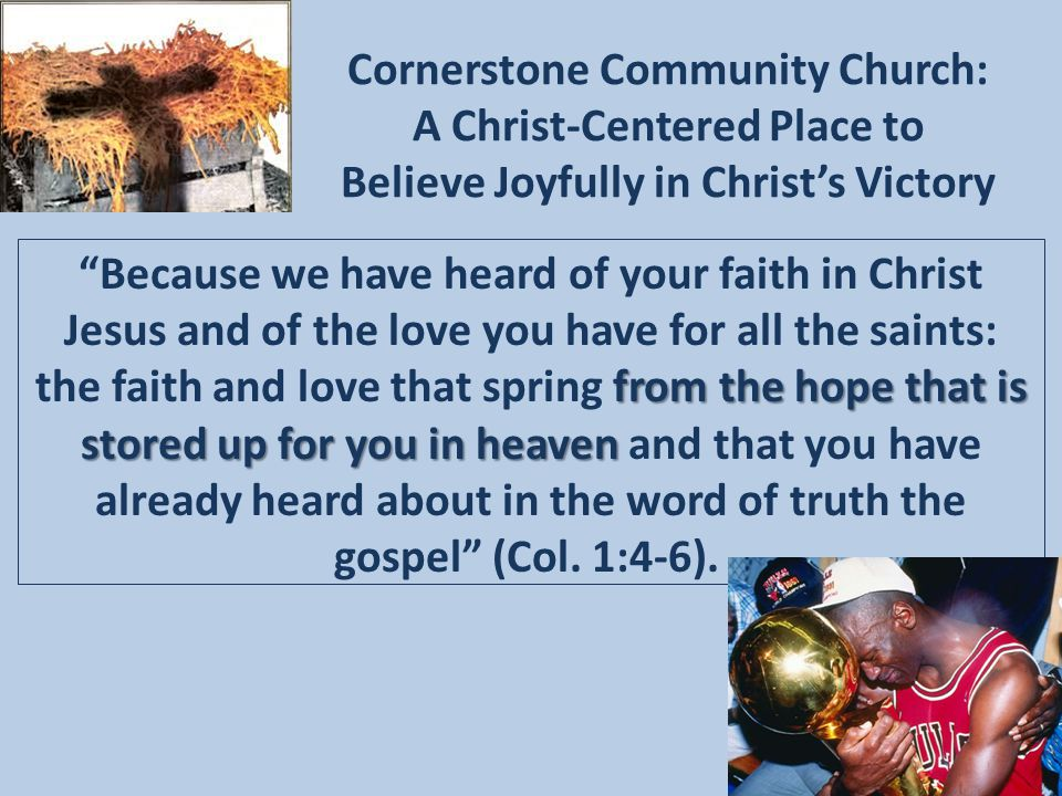 Cornerstone Community Church: A Christ-Centered Place to Believe Joyfully in Christ's Victory from the hope that is stored up for you in heaven Because we have heard of your faith in Christ Jesus and of the love you have for all the saints: the faith and love that spring from the hope that is stored up for you in heaven and that you have already heard about in the word of truth the gospel (Col.