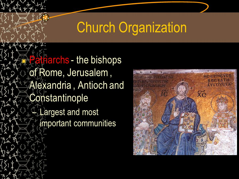 Patriarchs - the bishops of Rome, Jerusalem, Alexandria, Antioch and Constantinople –L–Largest and most important communities Church Organization