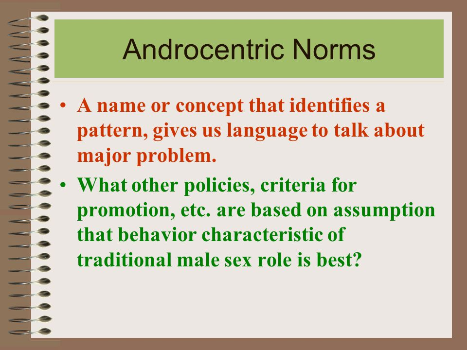 Androcentric Norms A name or concept that identifies a pattern, gives us language to talk about major problem.
