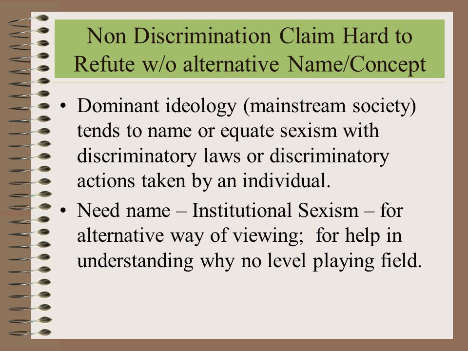Non Discrimination Claim Hard to Refute w/o alternative Name/Concept Dominant ideology (mainstream society) tends to name or equate sexism with discriminatory laws or discriminatory actions taken by an individual.