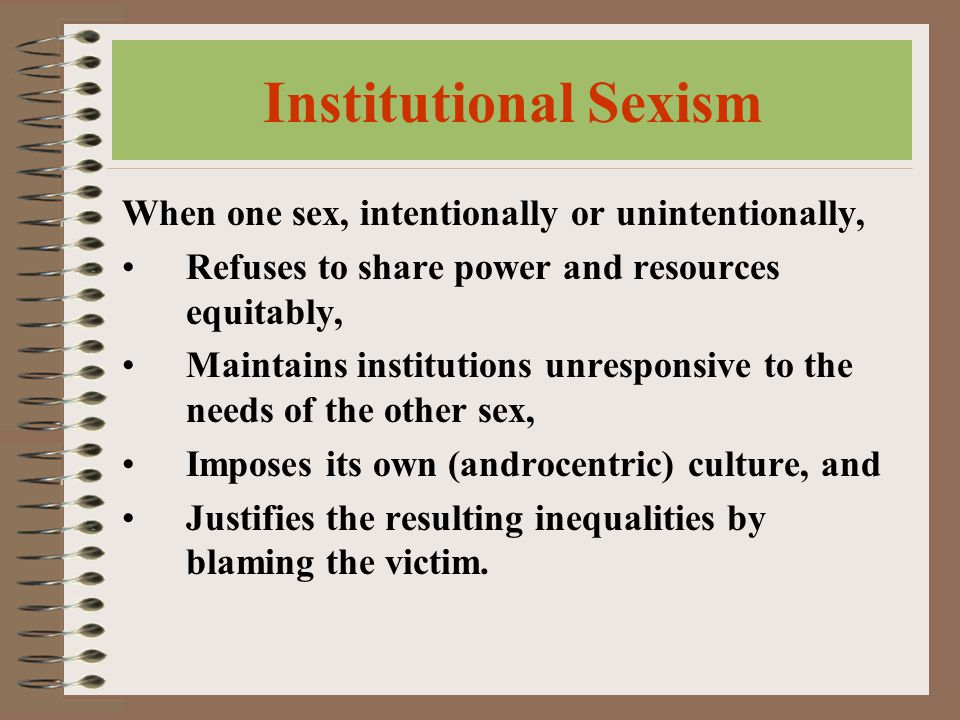 Institutional Sexism When one sex, intentionally or unintentionally, Refuses to share power and resources equitably, Maintains institutions unresponsive to the needs of the other sex, Imposes its own (androcentric) culture, and Justifies the resulting inequalities by blaming the victim.