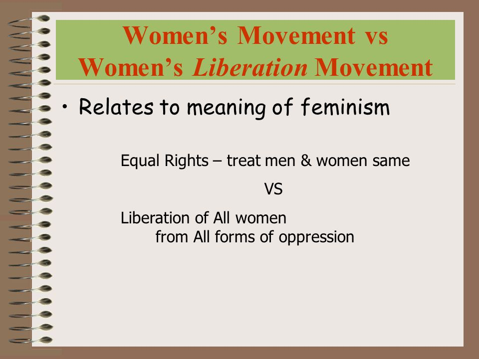Women's Movement vs Women's Liberation Movement Relates to meaning of feminism Equal Rights – treat men & women same VS Liberation of All women from All forms of oppression