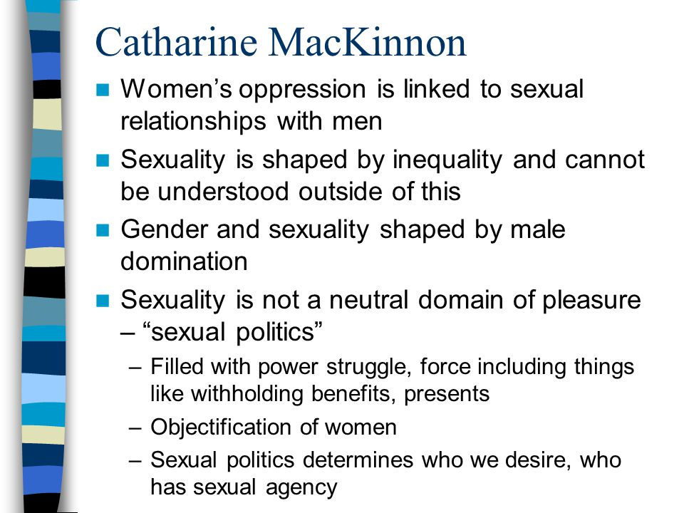 Catharine MacKinnon Women's oppression is linked to sexual relationships with men Sexuality is shaped by inequality and cannot be understood outside of this Gender and sexuality shaped by male domination Sexuality is not a neutral domain of pleasure – sexual politics –Filled with power struggle, force including things like withholding benefits, presents –Objectification of women –Sexual politics determines who we desire, who has sexual agency