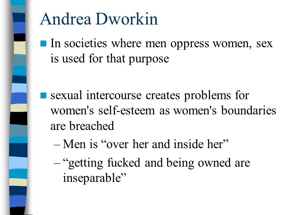 Andrea Dworkin In societies where men oppress women, sex is used for that purpose sexual intercourse creates problems for women s self-esteem as women s boundaries are breached –Men is over her and inside her – getting fucked and being owned are inseparable