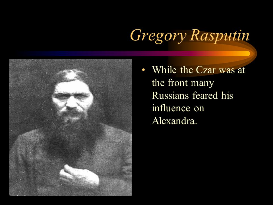 Gregory Rasputin While the Czar was at the front many Russians feared his influence on Alexandra.