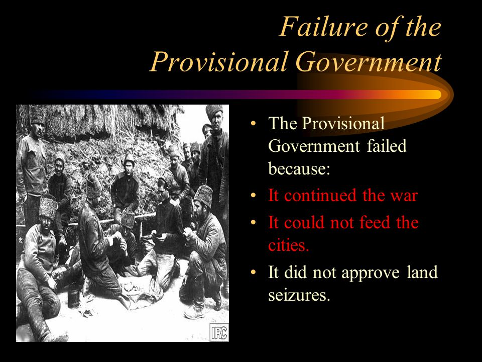 Failure of the Provisional Government The Provisional Government failed because: It continued the war It could not feed the cities.