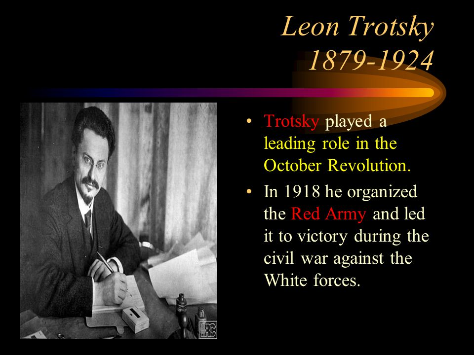 Leon Trotsky Trotsky played a leading role in the October Revolution.