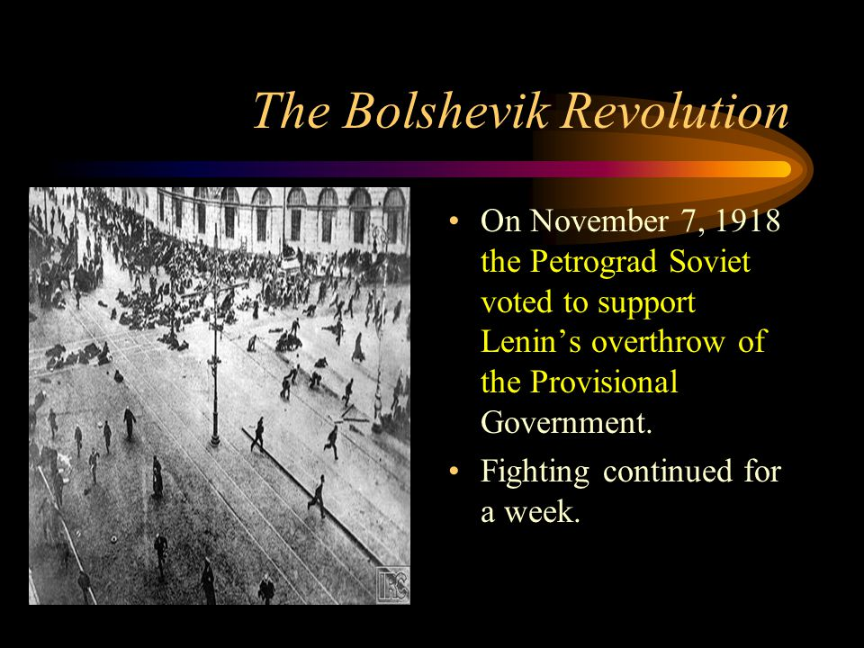 The Bolshevik Revolution On November 7, 1918 the Petrograd Soviet voted to support Lenin's overthrow of the Provisional Government.