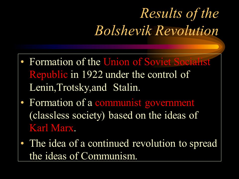 Results of the Bolshevik Revolution Formation of the Union of Soviet Socialist Republic in 1922 under the control of Lenin,Trotsky,and Stalin.