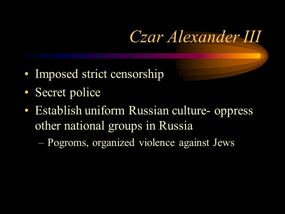 Czar Alexander III Imposed strict censorship Secret police Establish uniform Russian culture- oppress other national groups in Russia –Pogroms, organized violence against Jews
