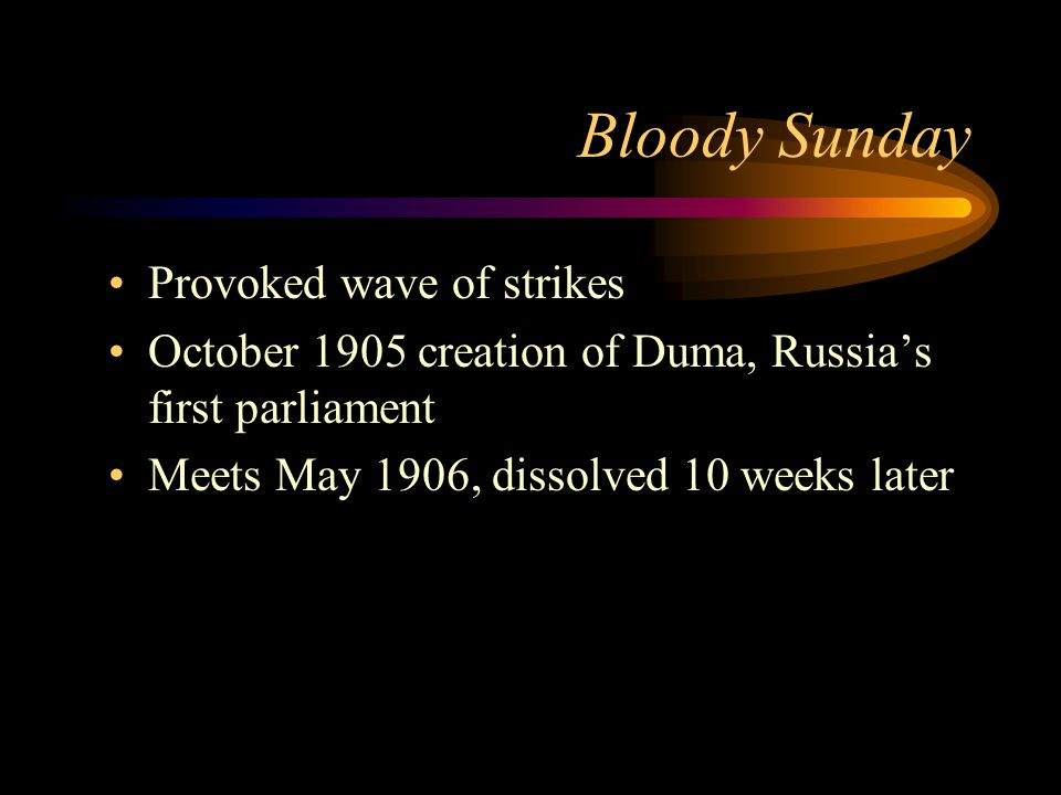 Bloody Sunday Provoked wave of strikes October 1905 creation of Duma, Russia's first parliament Meets May 1906, dissolved 10 weeks later