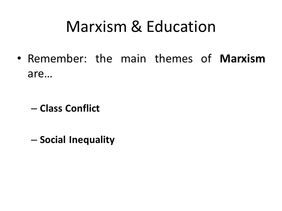 Marxism & Education Remember: the main themes of Marxism are… – Class Conflict – Social Inequality