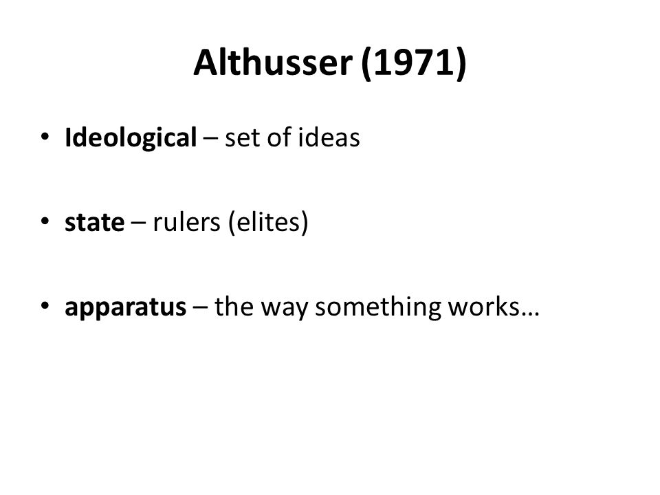 Althusser (1971) Ideological – set of ideas state – rulers (elites) apparatus – the way something works…