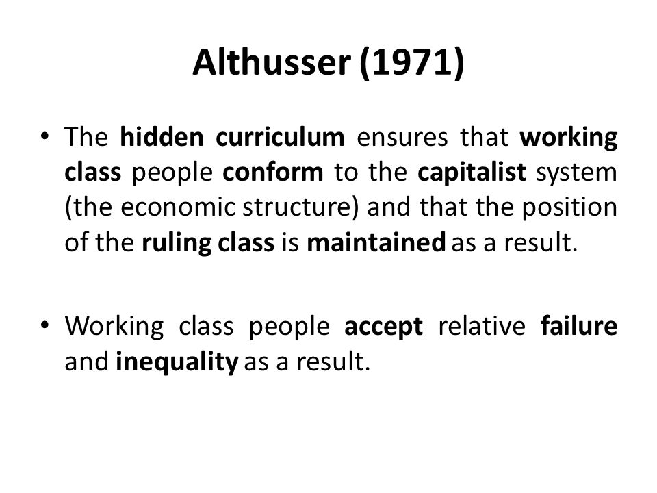 Althusser (1971) The hidden curriculum ensures that working class people conform to the capitalist system (the economic structure) and that the position of the ruling class is maintained as a result.