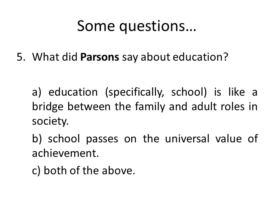 Some questions… 5.What did Parsons say about education.