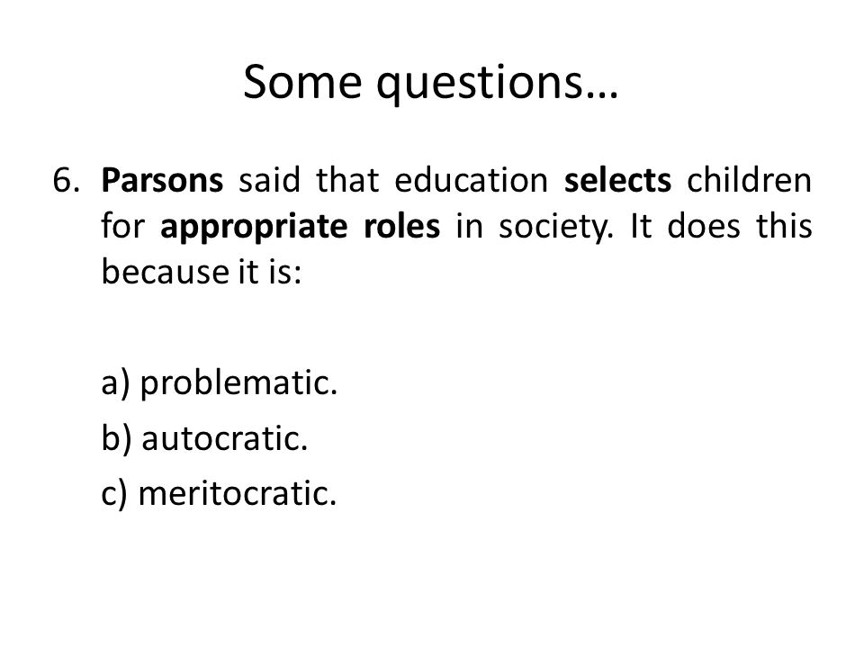 Some questions… 6.Parsons said that education selects children for appropriate roles in society.
