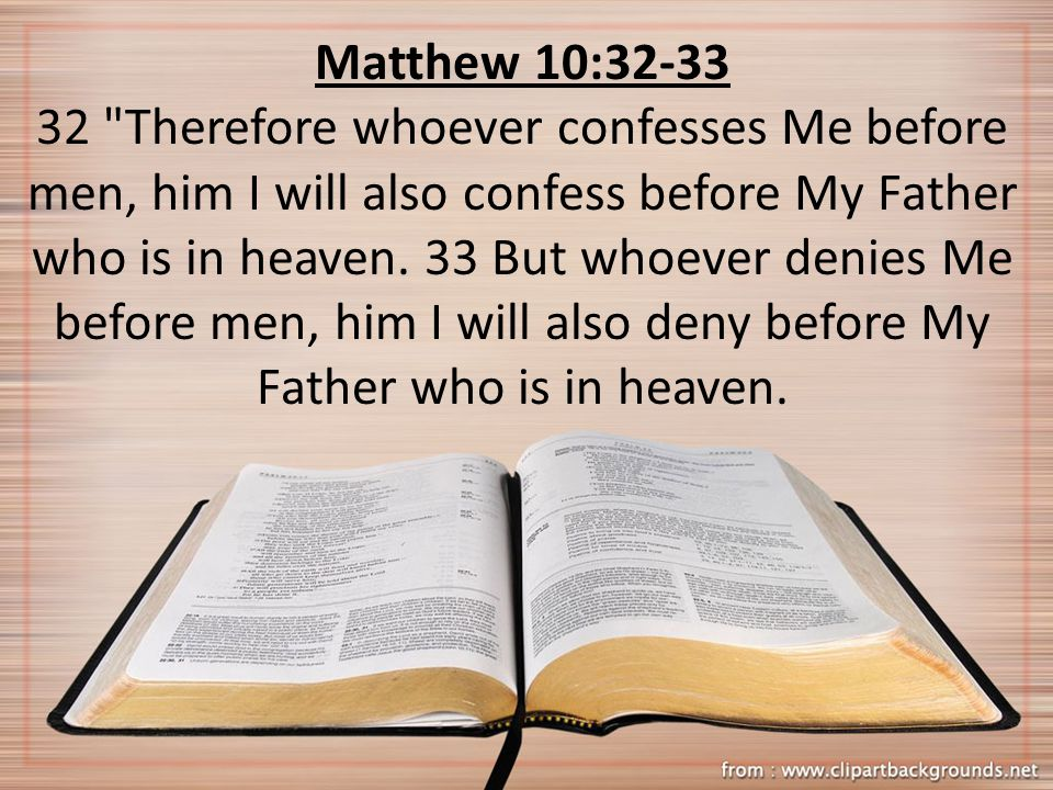 Matthew 10: Therefore whoever confesses Me before men, him I will also confess before My Father who is in heaven.