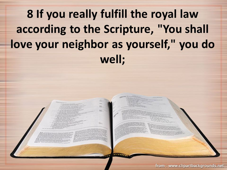 8 If you really fulfill the royal law according to the Scripture, You shall love your neighbor as yourself, you do well;